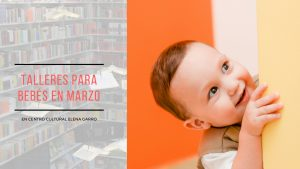 Talleres para bebés en Marzo en Centro Cultural Elena Garro Planetarium Juguetes Didácticos