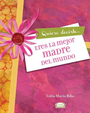 Quiero Decirte… Eres la Mejor Madre del Mundo – V&R Editoras