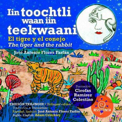 EL TIGRE Y EL CONEJO, IIN TOOCHTLI WAAN IIN TEEKWAANI, THE TIGER AND THE RABBIT - EDITORIAL RESISTENCIA